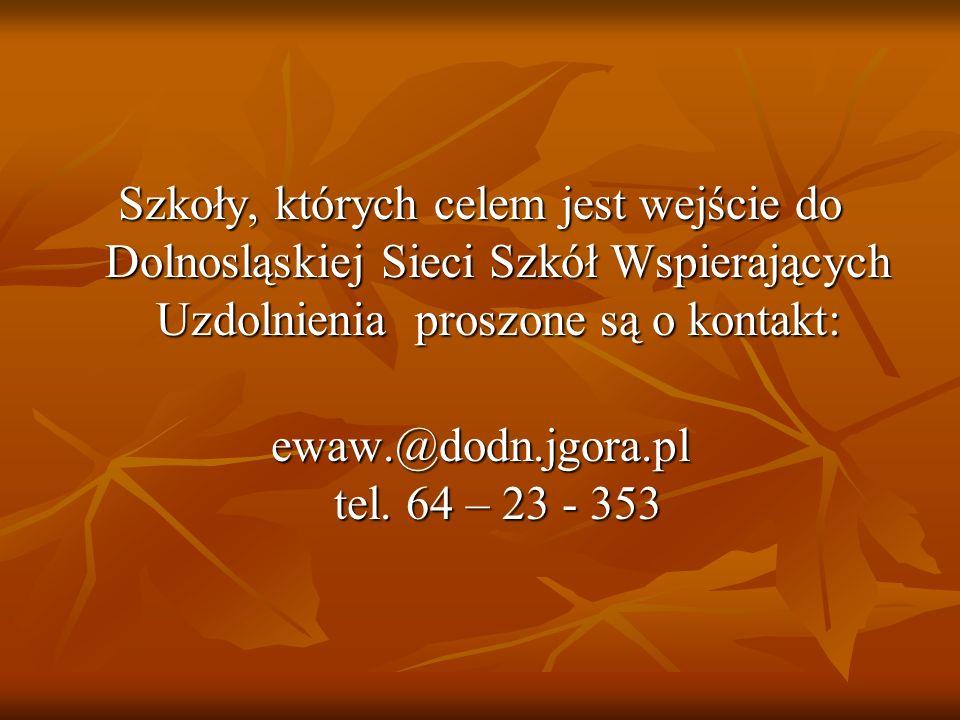 Szkoły, których celem jest wejście do Dolnosląskiej Sieci Szkół Wspierających Uzdolnienia proszone są o kontakt: ewaw.@dodn.jgora.pl tel. 64 – 23 - 35