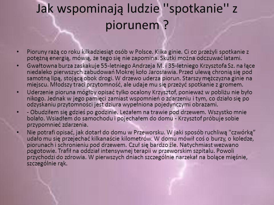 Jak wspominają ludzie ''spotkanie'' z piorunem ? Pioruny rażą co roku kilkadziesiąt osób w Polsce. Kilka ginie. Ci co przeżyli spotkanie z potężną ene