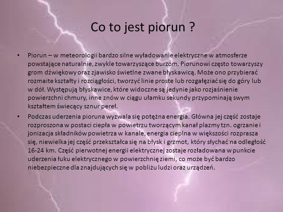 Co to jest piorun ? Piorun – w meteorologii bardzo silne wyładowanie elektryczne w atmosferze powstające naturalnie, zwykle towarzyszące burzom. Pioru