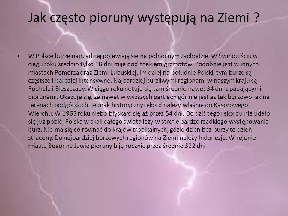 Jak często pioruny występują na Ziemi ? W Polsce burze najrzadziej pojawiają się na północnym zachodzie. W Świnoujściu w ciągu roku średnio tylko 18 d