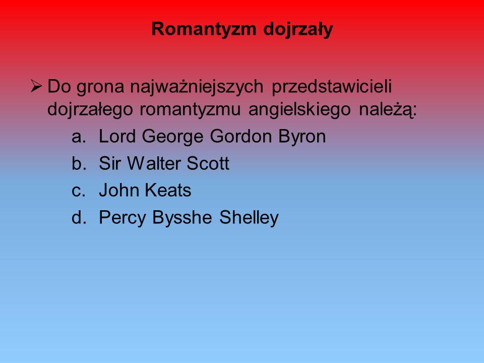 Romantyzm dojrzały Do grona najważniejszych przedstawicieli dojrzałego romantyzmu angielskiego należą: a.Lord George Gordon Byron b.Sir Walter Scott c
