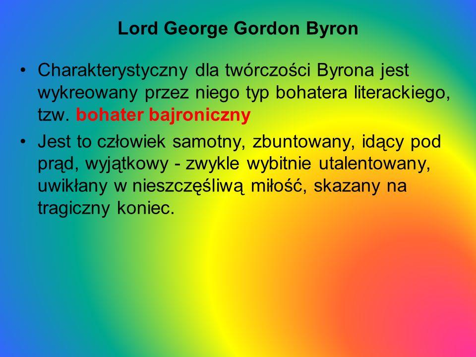 Lord George Gordon Byron Charakterystyczny dla twórczości Byrona jest wykreowany przez niego typ bohatera literackiego, tzw. bohater bajroniczny Jest