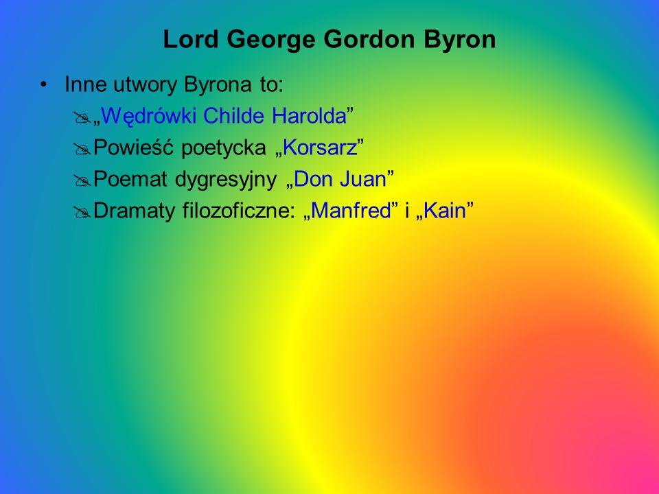 Lord George Gordon Byron Inne utwory Byrona to: Wędrówki Childe Harolda Powieść poetycka Korsarz Poemat dygresyjny Don Juan Dramaty filozoficzne: Manf
