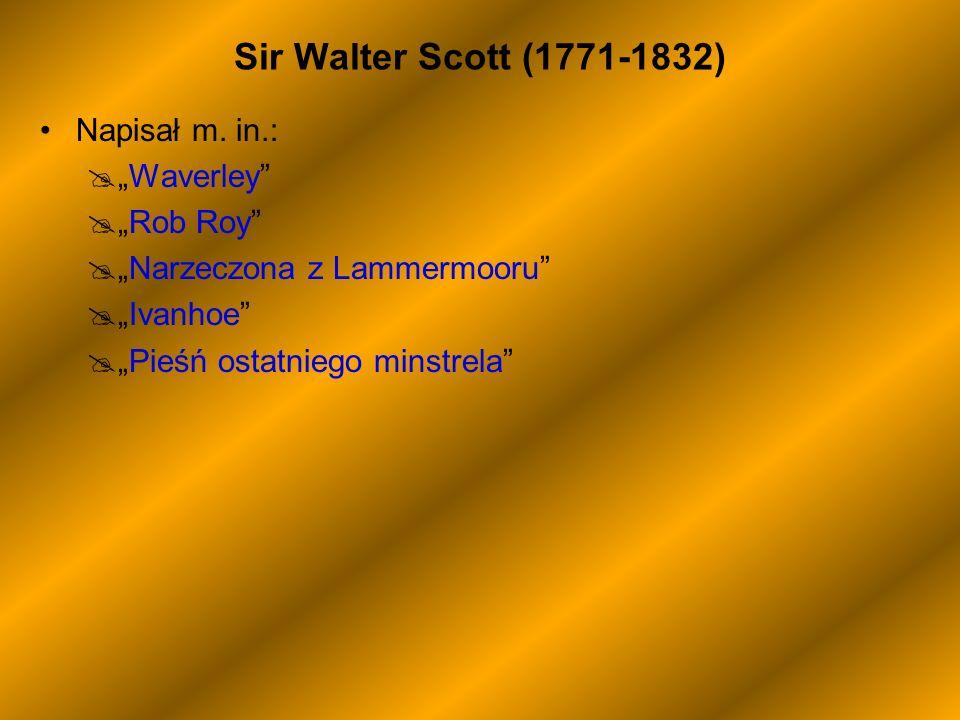Sir Walter Scott (1771-1832) Napisał m. in.: Waverley Rob Roy Narzeczona z Lammermooru Ivanhoe Pieśń ostatniego minstrela