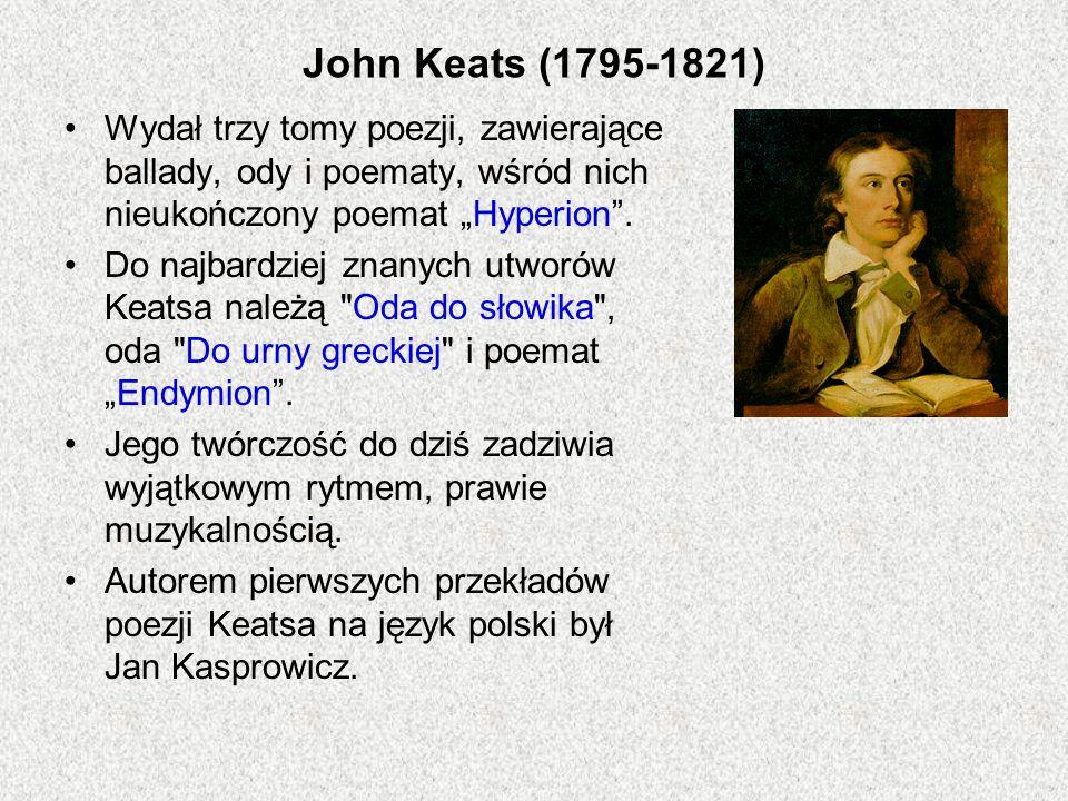 John Keats (1795-1821) Wydał trzy tomy poezji, zawierające ballady, ody i poematy, wśród nich nieukończony poemat Hyperion. Do najbardziej znanych utw