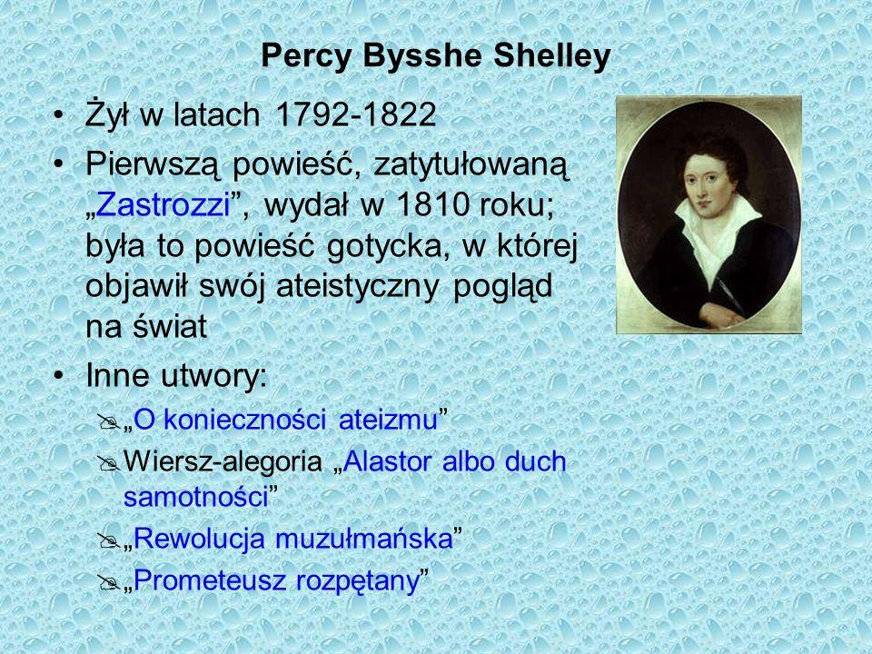 Percy Bysshe Shelley Żył w latach 1792-1822 Pierwszą powieść, zatytułowanąZastrozzi, wydał w 1810 roku; była to powieść gotycka, w której objawił swój