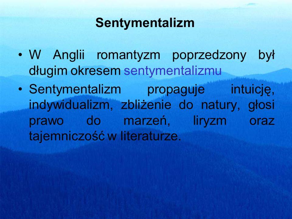Sentymentalizm W Anglii romantyzm poprzedzony był długim okresem sentymentalizmu Sentymentalizm propaguje intuicję, indywidualizm, zbliżenie do natury