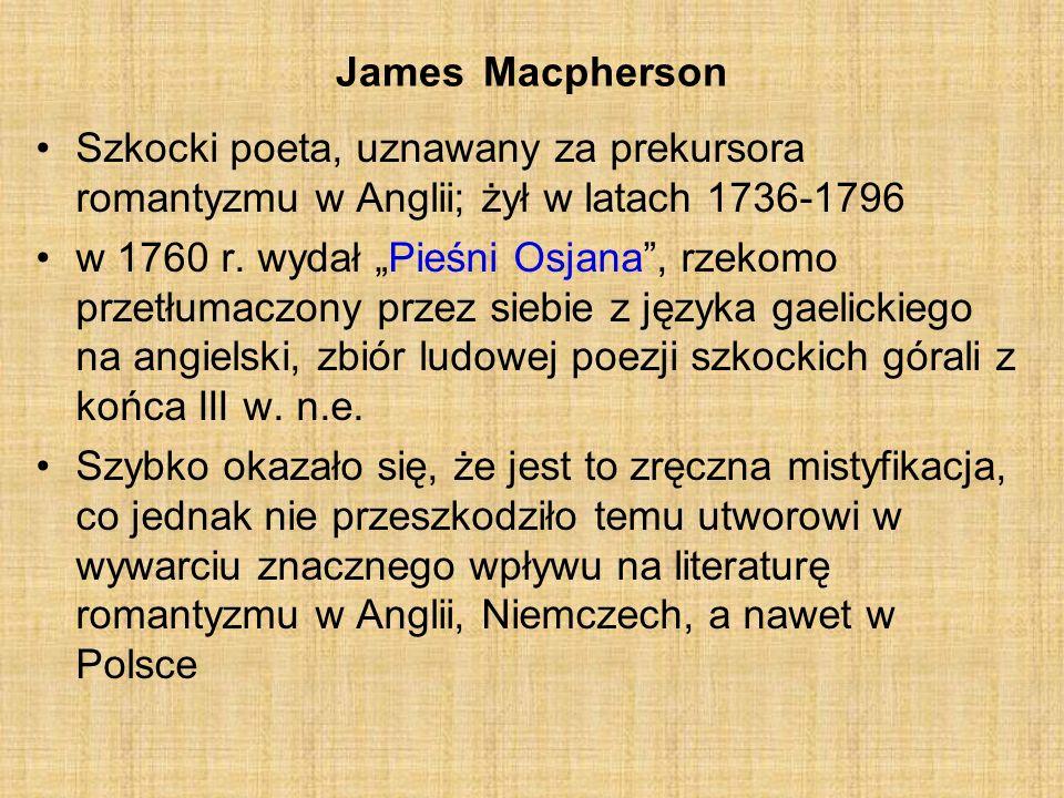 James Macpherson Szkocki poeta, uznawany za prekursora romantyzmu w Anglii; żył w latach 1736-1796 w 1760 r. wydał Pieśni Osjana, rzekomo przetłumaczo