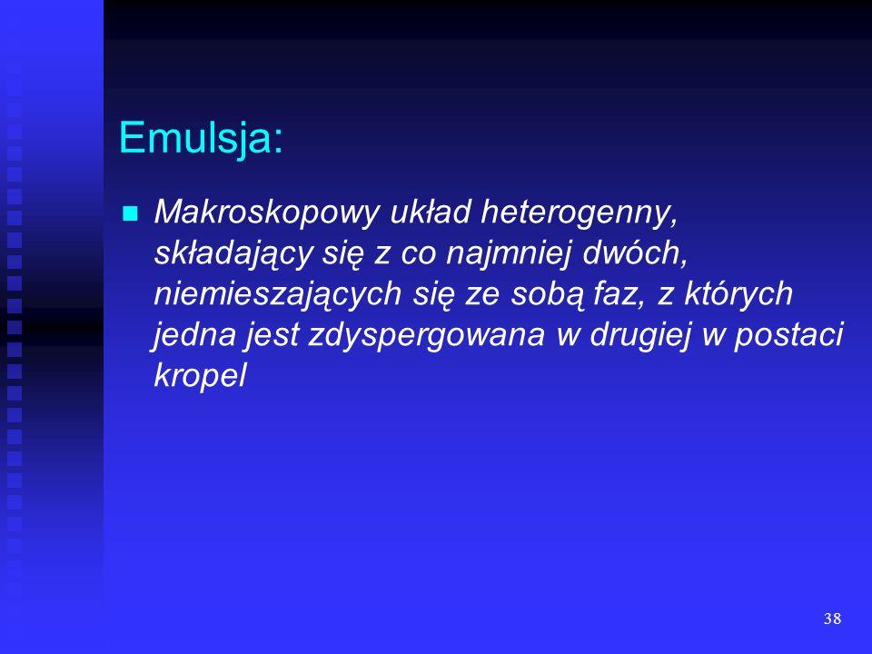 38 Emulsja: Makroskopowy układ heterogenny, składający się z co najmniej dwóch, niemieszających się ze sobą faz, z których jedna jest zdyspergowana w