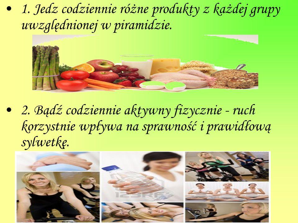 1. Jedz codziennie różne produkty z każdej grupy uwzględnionej w piramidzie. 2. Bądź codziennie aktywny fizycznie - ruch korzystnie wpływa na sprawnoś