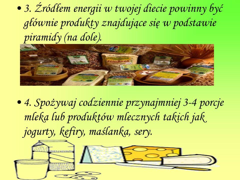 3. Źródłem energii w twojej diecie powinny być głównie produkty znajdujące się w podstawie piramidy (na dole). 4. Spożywaj codziennie przynajmniej 3-4