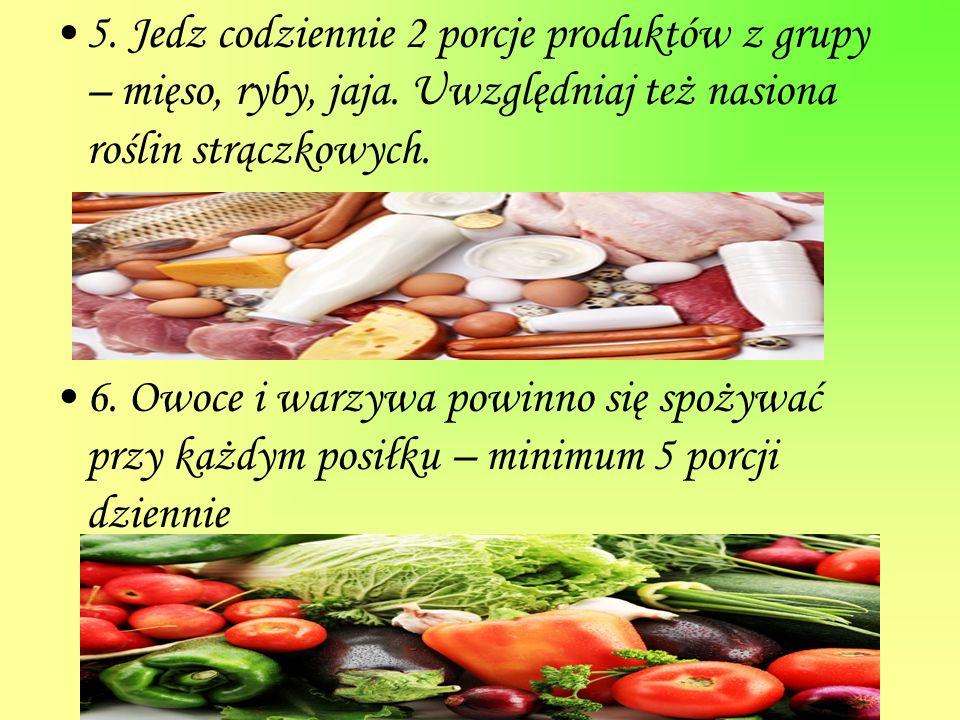 5. Jedz codziennie 2 porcje produktów z grupy – mięso, ryby, jaja. Uwzględniaj też nasiona roślin strączkowych. 6. Owoce i warzywa powinno się spożywa