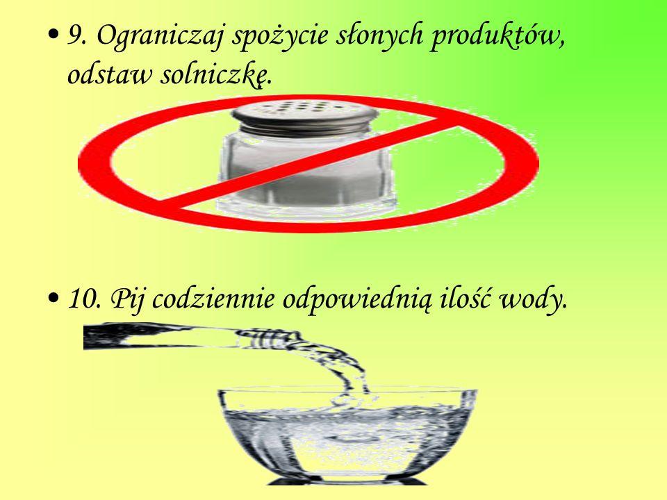 9. Ograniczaj spożycie słonych produktów, odstaw solniczkę. 10. Pij codziennie odpowiednią ilość wody.