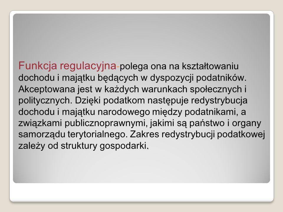 . Funkcja regulacyjna -polega ona na kształtowaniu dochodu i majątku będących w dyspozycji podatników. Akceptowana jest w każdych warunkach społecznyc