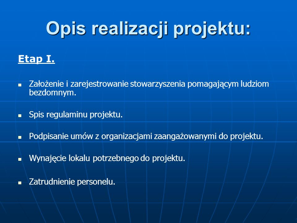 Opis realizacji projektu: Etap I. Założenie i zarejestrowanie stowarzyszenia pomagającym ludziom bezdomnym. Spis regulaminu projektu. Podpisanie umów