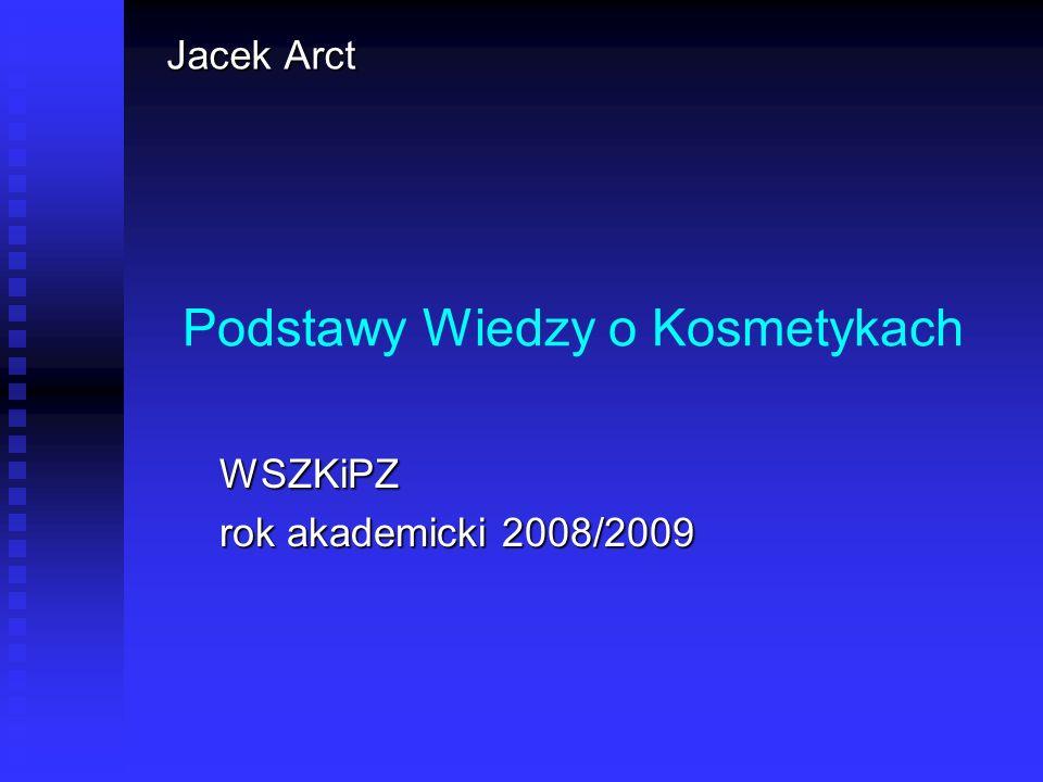 Podstawy Wiedzy o Kosmetykach WSZKiPZ rok akademicki 2008/2009 Jacek Arct