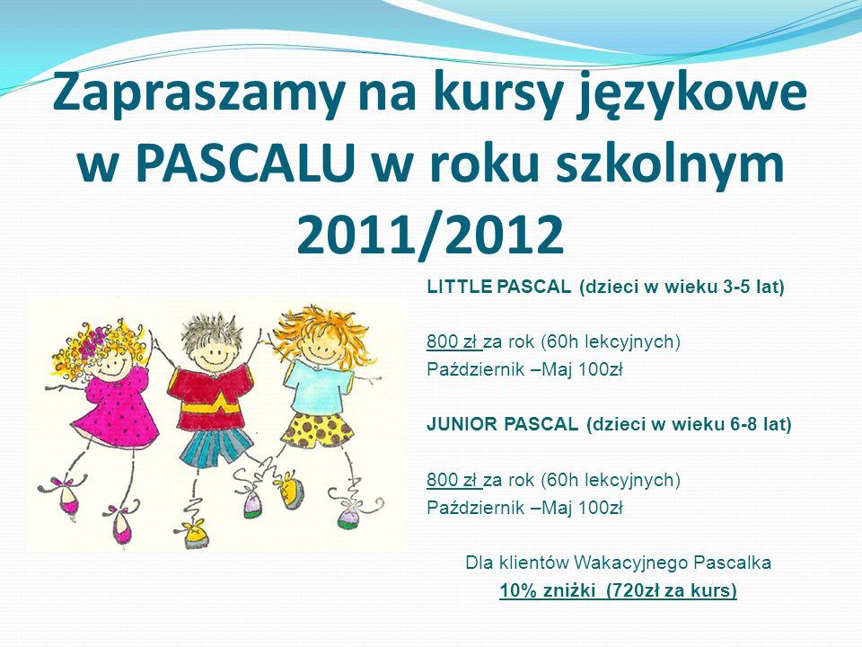 Zapraszamy na kursy językowe w PASCALU w roku szkolnym 2011/2012 LITTLE PASCAL (dzieci w wieku 3-5 lat) 800 zł za rok (60h lekcyjnych) Październik –Maj 100zł JUNIOR PASCAL (dzieci w wieku 6-8 lat) 800 zł za rok (60h lekcyjnych) Październik –Maj 100zł Dla klientów Wakacyjnego Pascalka 10% zniżki (720zł za kurs)