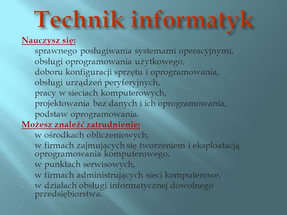 Nauczysz się: - sprawnego posługiwania systemami operacyjnymi, - obsługi oprogramowania użytkowego, - doboru konfiguracji sprzętu i oprogramowania, - obsługi urządzeń peryferyjnych, - pracy w sieciach komputerowych, - projektowania baz danych i ich oprogramowania, - podstaw oprogramowania.