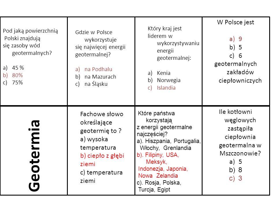 Geotermia Ile kotłowni węglowych zastąpiła ciepłownia geotermalna w Mszczonowie? a)5 b)8 c)3 W Polsce jest a)9 b)5 c)6 geotermalnych zakładów ciepłown