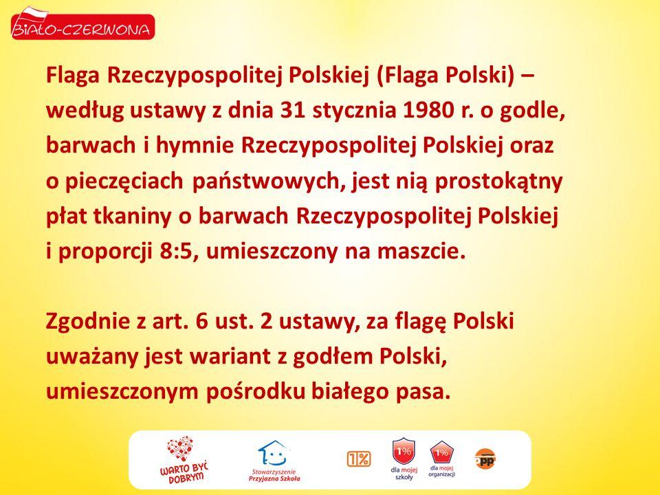 Flaga Rzeczypospolitej Polskiej (Flaga Polski) – według ustawy z dnia 31 stycznia 1980 r. o godle, barwach i hymnie Rzeczypospolitej Polskiej oraz o p