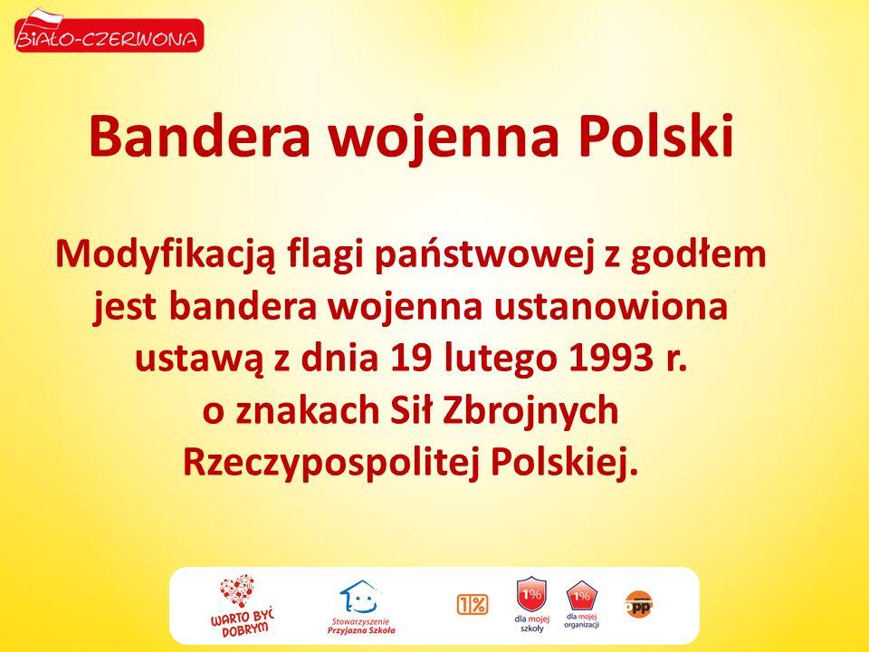 Bandera wojenna Polski Modyfikacją flagi państwowej z godłem jest bandera wojenna ustanowiona ustawą z dnia 19 lutego 1993 r. o znakach Sił Zbrojnych