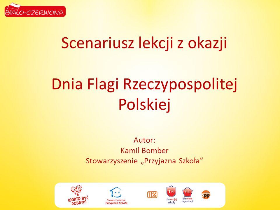 Scenariusz lekcji z okazji Dnia Flagi Rzeczypospolitej Polskiej Autor: Kamil Bomber Stowarzyszenie Przyjazna Szkoła