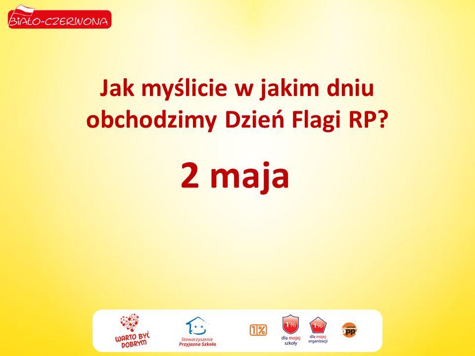 Jak myślicie w jakim dniu obchodzimy Dzień Flagi RP? 2 maja
