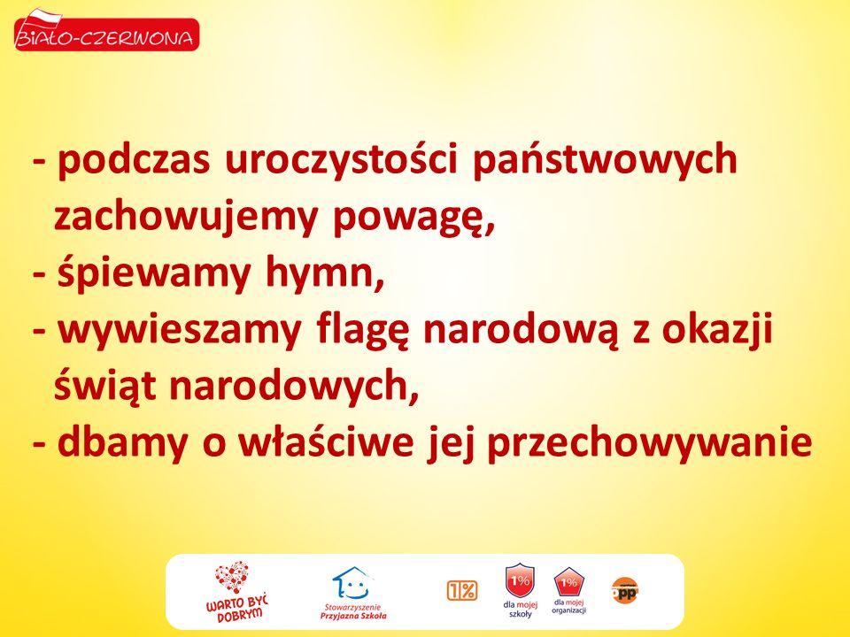 - podczas uroczystości państwowych zachowujemy powagę, - śpiewamy hymn, - wywieszamy flagę narodową z okazji świąt narodowych, - dbamy o właściwe jej