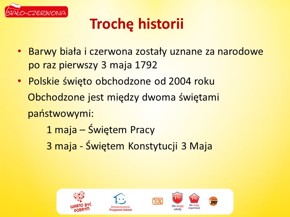 Trochę historii Barwy biała i czerwona zostały uznane za narodowe po raz pierwszy 3 maja 1792 Polskie święto obchodzone od 2004 roku Obchodzone jest m