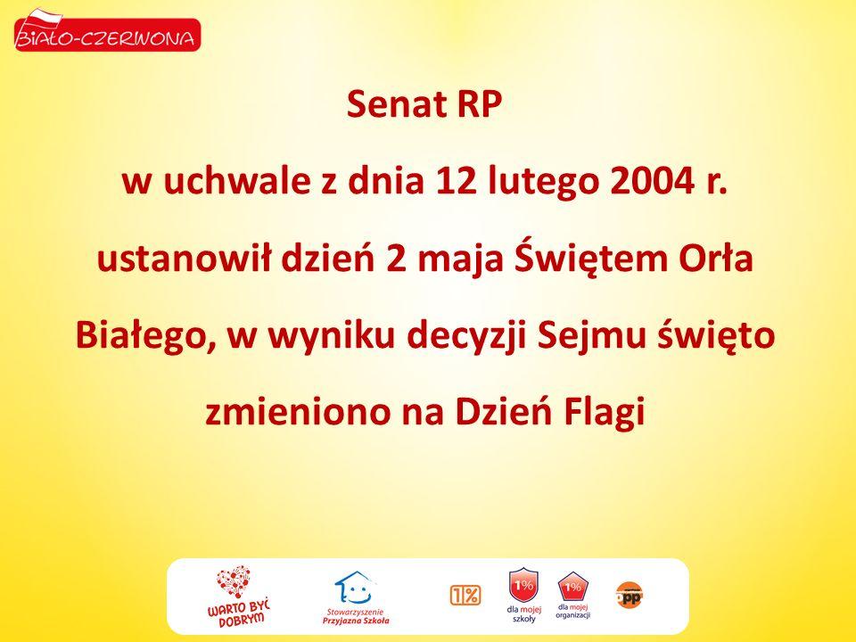 Senat RP w uchwale z dnia 12 lutego 2004 r. ustanowił dzień 2 maja Świętem Orła Białego, w wyniku decyzji Sejmu święto zmieniono na Dzień Flagi