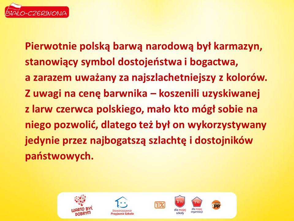 Pierwotnie polską barwą narodową był karmazyn, stanowiący symbol dostojeństwa i bogactwa, a zarazem uważany za najszlachetniejszy z kolorów. Z uwagi n