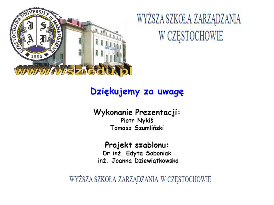 Dziękujemy za uwagę Wykonanie Prezentacji: Piotr Nykiś Tomasz Szumliński Projekt szablonu: Dr inż. Edyta Soboniak inż. Joanna Dziewiątkowska