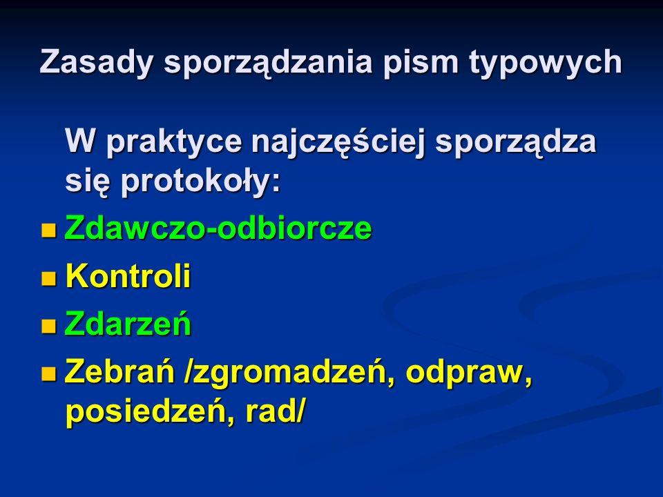 Zasady sporządzania pism typowych W praktyce najczęściej sporządza się protokoły: Zdawczo-odbiorcze Zdawczo-odbiorcze Kontroli Kontroli Zdarzeń Zdarze