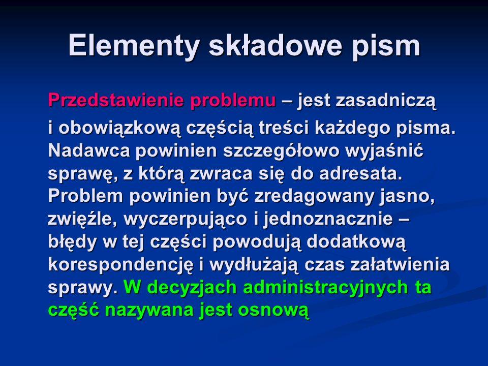 Elementy składowe pism Przedstawienie problemu – jest zasadniczą i obowiązkową częścią treści każdego pisma. Nadawca powinien szczegółowo wyjaśnić spr