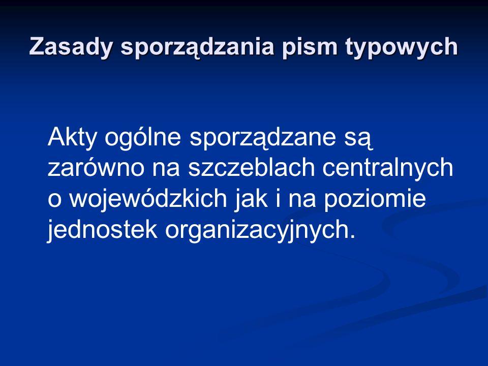 Zasady sporządzania pism typowych Akty ogólne sporządzane są zarówno na szczeblach centralnych o wojewódzkich jak i na poziomie jednostek organizacyjn