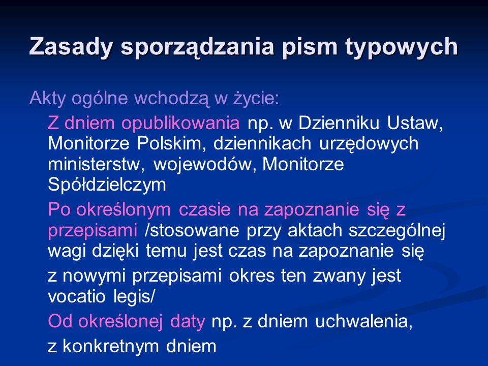 Zasady sporządzania pism typowych Akty ogólne wchodzą w życie: Z dniem opublikowania np. w Dzienniku Ustaw, Monitorze Polskim, dziennikach urzędowych