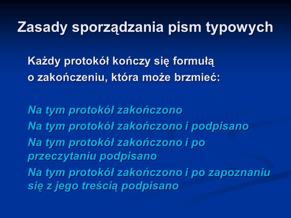 Zasady sporządzania pism typowych W praktyce najczęściej sporządza się protokoły: Zdawczo-odbiorcze Zdawczo-odbiorcze Kontroli Kontroli Zdarzeń Zdarzeń Zebrań /zgromadzeń, odpraw, posiedzeń, rad/ Zebrań /zgromadzeń, odpraw, posiedzeń, rad/