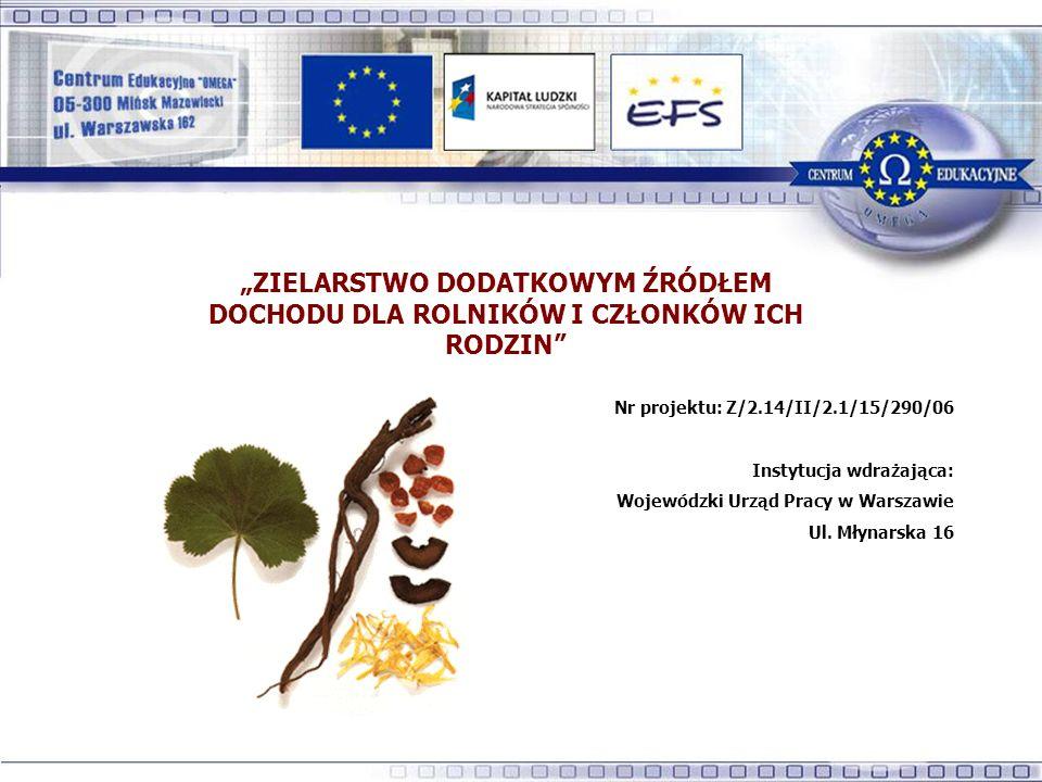 ZIELARSTWO DODATKOWYM ŹRÓDŁEM DOCHODU DLA ROLNIKÓW I CZŁONKÓW ICH RODZIN Nr projektu: Z/2.14/II/2.1/15/290/06 Instytucja wdrażająca: Wojewódzki Urząd Pracy w Warszawie Ul.
