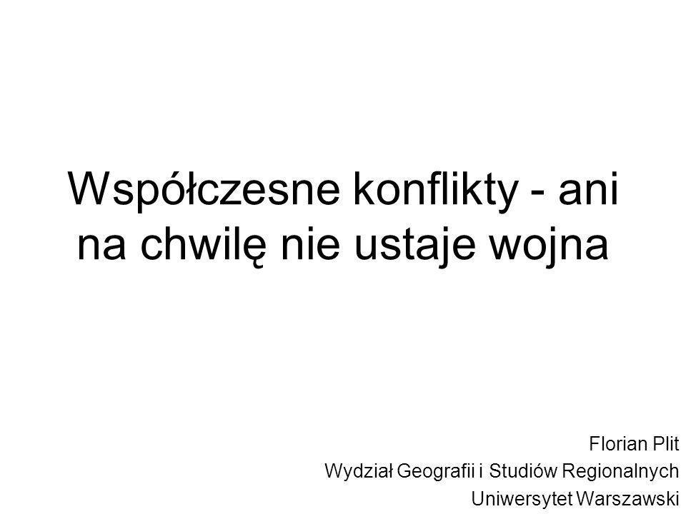 Współczesne konflikty - ani na chwilę nie ustaje wojna Florian Plit Wydział Geografii i Studiów Regionalnych Uniwersytet Warszawski