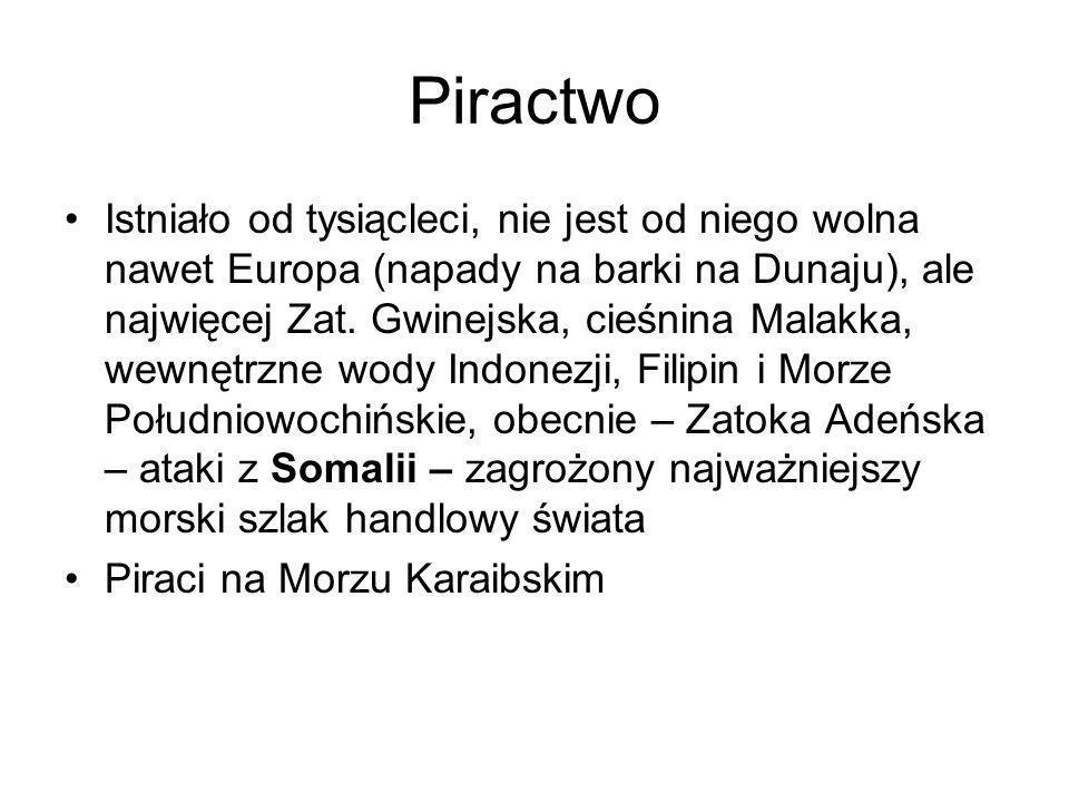 Piractwo Istniało od tysiącleci, nie jest od niego wolna nawet Europa (napady na barki na Dunaju), ale najwięcej Zat. Gwinejska, cieśnina Malakka, wew