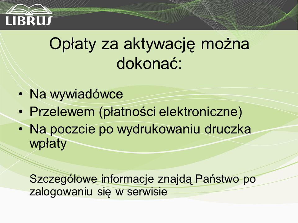 Opłaty za aktywację można dokonać: Na wywiadówce Przelewem (płatności elektroniczne) Na poczcie po wydrukowaniu druczka wpłaty Szczegółowe informacje znajdą Państwo po zalogowaniu się w serwisie