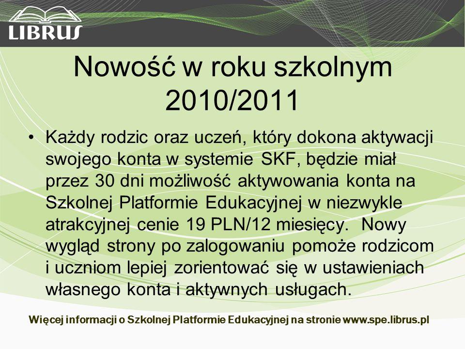 Nowość w roku szkolnym 2010/2011 Każdy rodzic oraz uczeń, który dokona aktywacji swojego konta w systemie SKF, będzie miał przez 30 dni możliwość aktywowania konta na Szkolnej Platformie Edukacyjnej w niezwykle atrakcyjnej cenie 19 PLN/12 miesięcy.