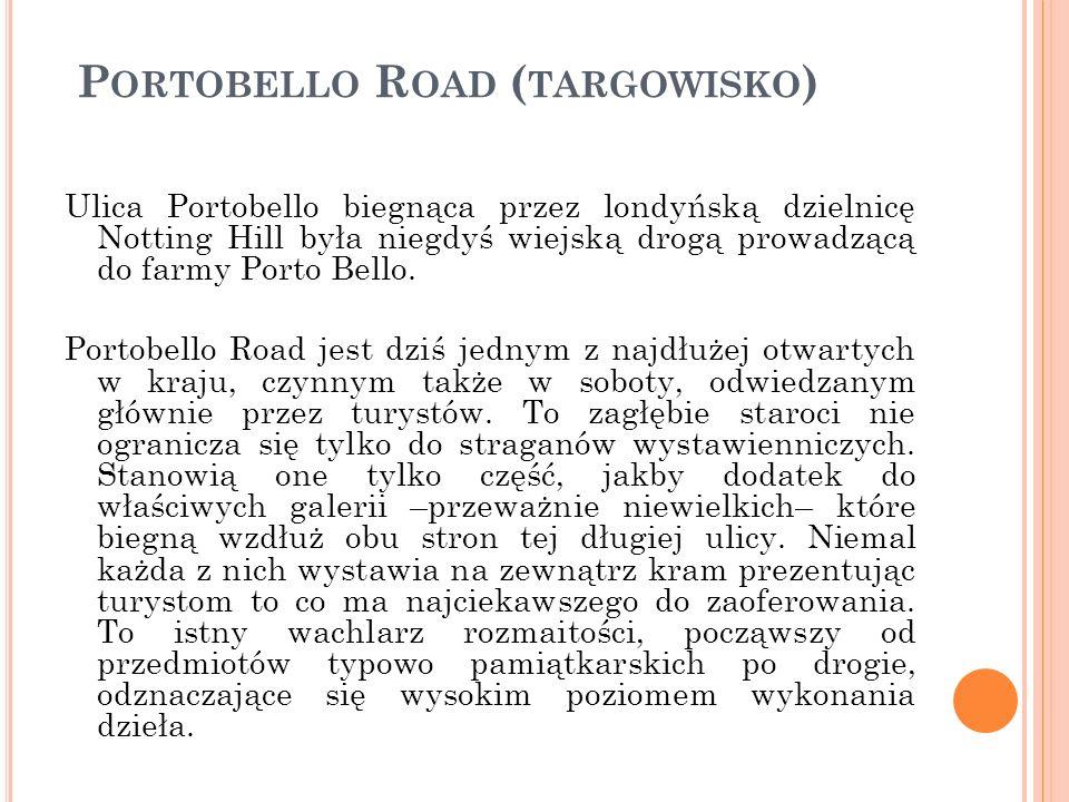 P ORTOBELLO R OAD ( TARGOWISKO ) Ulica Portobello biegnąca przez londyńską dzielnicę Notting Hill była niegdyś wiejską drogą prowadzącą do farmy Porto