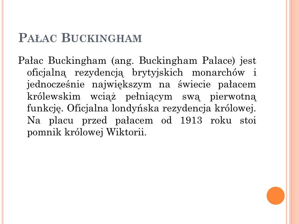 P AŁAC B UCKINGHAM Pałac Buckingham (ang. Buckingham Palace) jest oficjalną rezydencją brytyjskich monarchów i jednocześnie największym na świecie pał