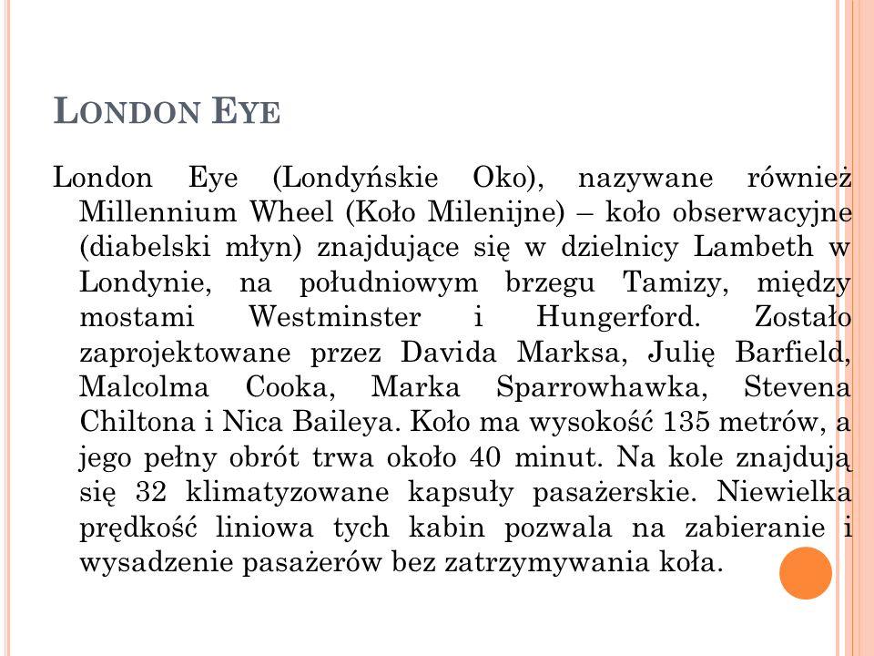 L ONDON E YE London Eye (Londyńskie Oko), nazywane również Millennium Wheel (Koło Milenijne) – koło obserwacyjne (diabelski młyn) znajdujące się w dzi