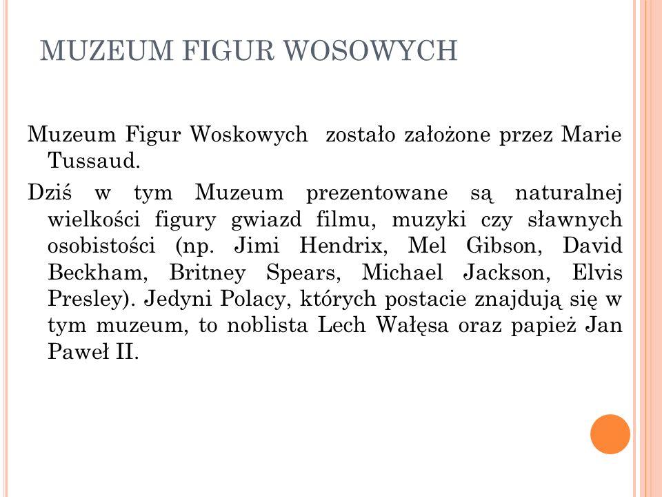 MUZEUM FIGUR WOSOWYCH Muzeum Figur Woskowych zostało założone przez Marie Tussaud. Dziś w tym Muzeum prezentowane są naturalnej wielkości figury gwiaz