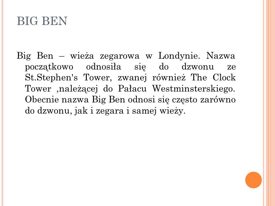 BIG BEN Big Ben – wieża zegarowa w Londynie. Nazwa początkowo odnosiła się do dzwonu ze St.Stephen's Tower, zwanej również The Clock Tower,należącej d