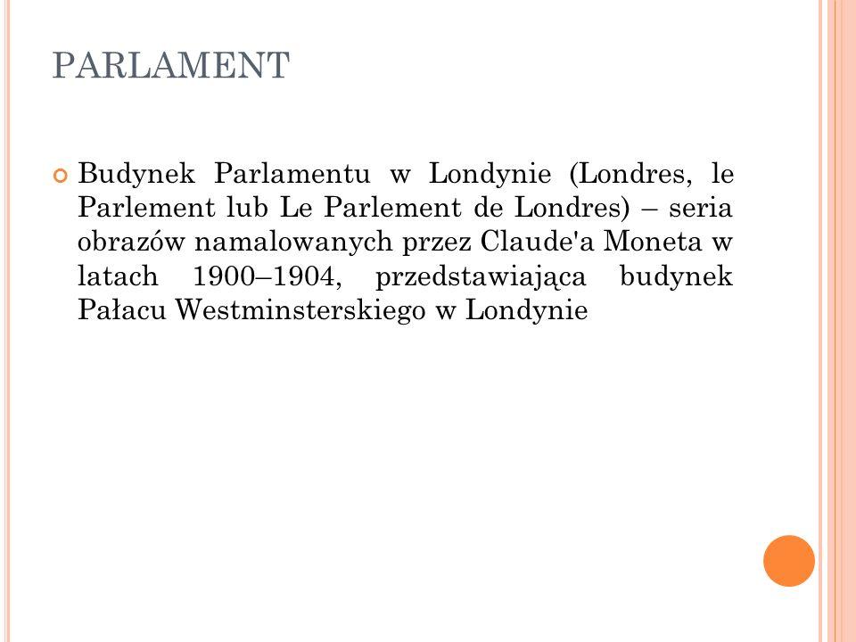 PARLAMENT Budynek Parlamentu w Londynie (Londres, le Parlement lub Le Parlement de Londres) – seria obrazów namalowanych przez Claude'a Moneta w latac