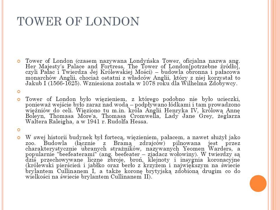 TOWER OF LONDON Tower of London (czasem nazywana Londyńska Tower, oficjalna nazwa ang. Her Majesty's Palace and Fortress, The Tower of London[potrzebn