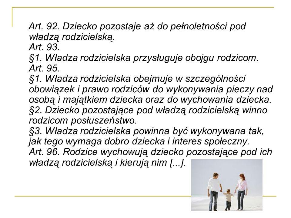 Art. 92. Dziecko pozostaje aż do pełnoletności pod władzą rodzicielską. Art. 93. §1. Władza rodzicielska przysługuje obojgu rodzicom. Art. 95. §1. Wła